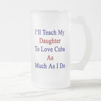 I'll Teach My Daughter To Love Cuba As Much As I D 16 Oz Frosted Glass Beer Mug