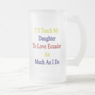 I'll Teach My Daughter To Love Ecuador As Much As Mugs