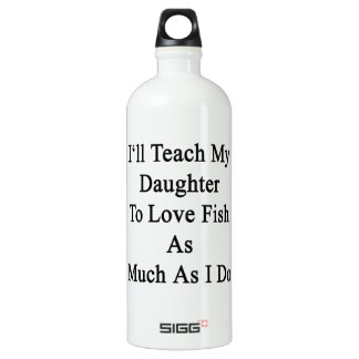 I'll Teach My Daughter To Love Fish As Much As I D SIGG Traveler 1.0L Water Bottle
