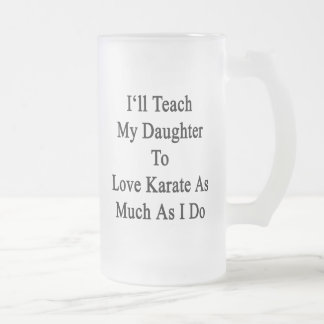 I'll Teach My Daughter To Love Karate As Much As I 16 Oz Frosted Glass Beer Mug