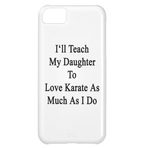 I'll Teach My Daughter To Love Karate As Much As I iPhone 5C Case
