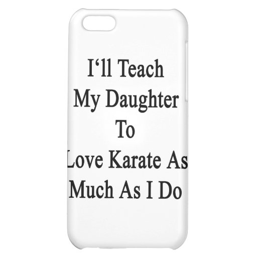 I'll Teach My Daughter To Love Karate As Much As I Cover For iPhone 5C
