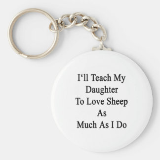 I'll Teach My Daughter To Love Sheep As Much As I Key Chains