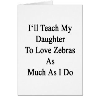 I'll Teach My Daughter To Love Zebras As Much As I Card