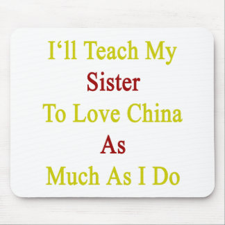 I'll Teach My Sister To Love China As Much As I Do Mouse Pad