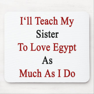 I'll Teach My Sister To Love Egypt As Much As I Do Mouse Pad
