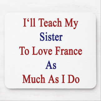 I'll Teach My Sister To Love France As Much As I D Mouse Pad