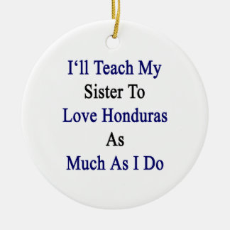 I'll Teach My Sister To Love Honduras As Much As I Ornament