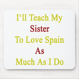 I'll Teach My Sister To Love Spain As Much As I Do Mouse Pad