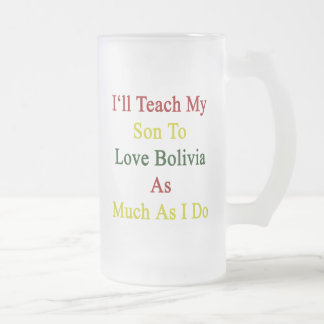 I'll Teach My Son To Love Bolivia As Much As I Do. 16 Oz Frosted Glass Beer Mug