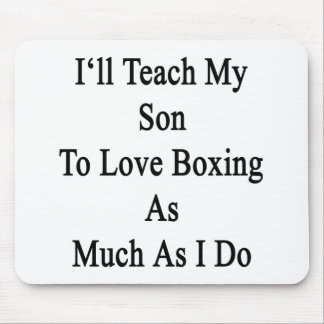 I'll Teach My Son To Love Boxing As Much As I Do Mouse Pad