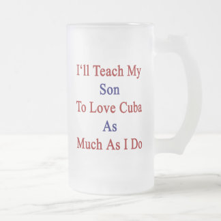 I'll Teach My Son To Love Cuba As Much As I Do 16 Oz Frosted Glass Beer Mug