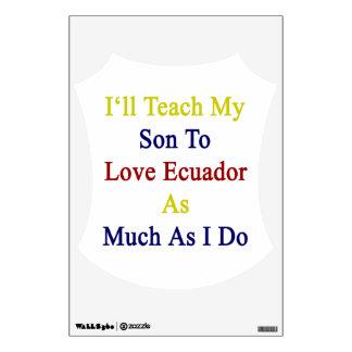 I'll Teach My Son To Love Ecuador As Much As I Do. Wall Decals