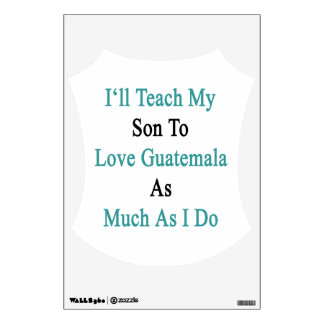 I'll Teach My Son To Love Guatemala As Much As I D Room Graphics