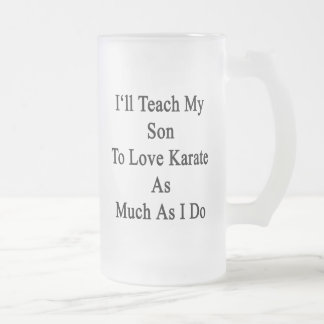 I'll Teach My Son To Love Karate As Much As I Do 16 Oz Frosted Glass Beer Mug
