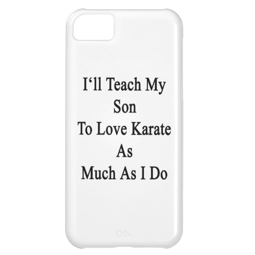 I'll Teach My Son To Love Karate As Much As I Do Case For iPhone 5C