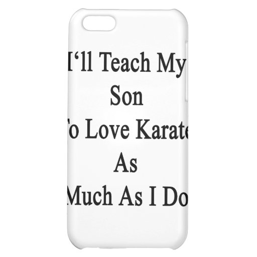 I'll Teach My Son To Love Karate As Much As I Do iPhone 5C Case