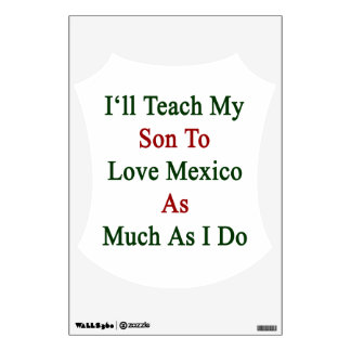 I'll Teach My Son To Love Mexico As Much As I Do Room Decal