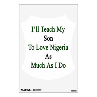 I'll Teach My Son To Love Nigeria As Much As I Do. Wall Graphics