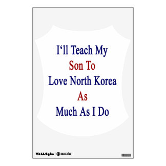 I'll Teach My Son To Love North Korea As Much As I Wall Sticker