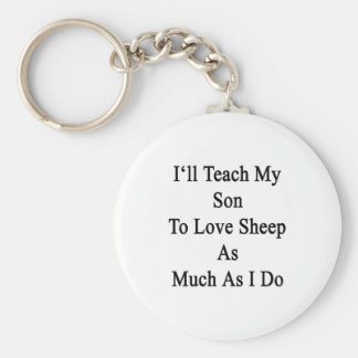 I'll Teach My Son To Love Sheep As Much As I Do Key Chains