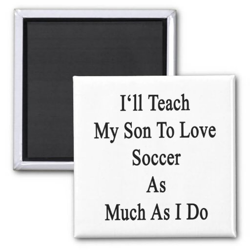 I'll Teach My Son To Love Soccer As Much As I Do 2 Inch Square Magnet
