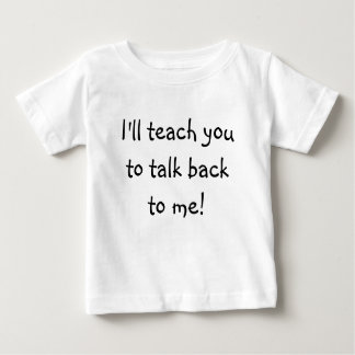 I'll teach you to talk back to me! baby T-Shirt