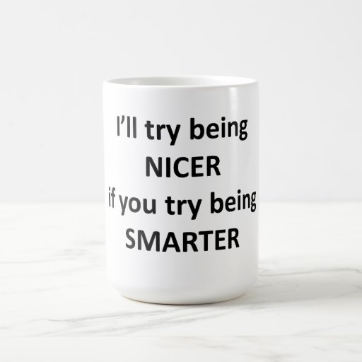 I'll Try Being NIcer If You Try Being Smarter Coffee Mug