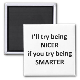 I'll Try Being NIcer If You Try Being Smarter Fridge Magnet