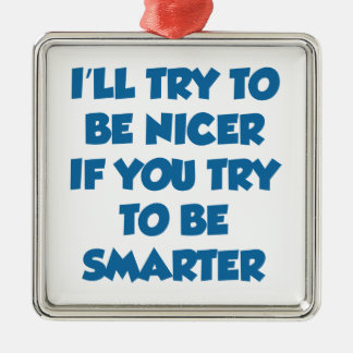 I'll Try To Be Nicer If You Try To Be Smarter Metal Ornament