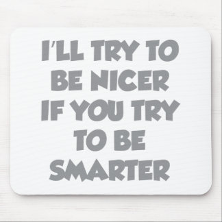 I'll Try To Be Nicer If You Try To Be Smarter Mouse Pad