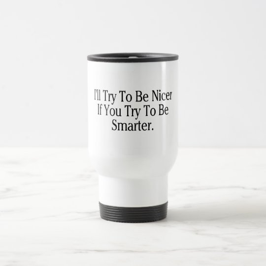 I'll Try To Be Nicer If You Try To Be Smarter Travel Mug