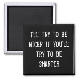 I'll try to be nicer if you'll try to be smarter magnet
