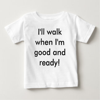 I'll walk when I'm good and ready! Baby T-Shirt