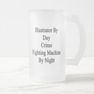 Illustrator By Day Crime Fighting Machine By Night 16 Oz Frosted Glass Beer Mug