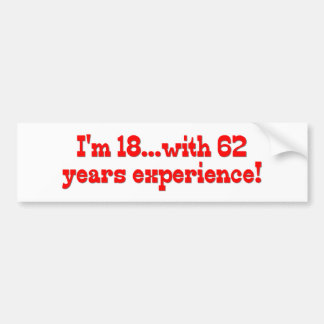 I'm 18 With 62 Years Experience Bumper Sticker