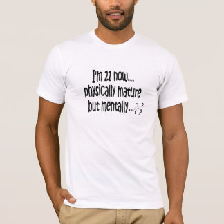 I'm 21 now, physically mature but mentally...??? T-Shirt