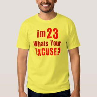 I'm 23, whats your excuse? Birthday Shirts