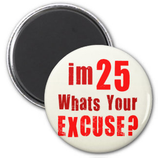I'm 25, whats your excuse? Birthday 2 Inch Round Magnet