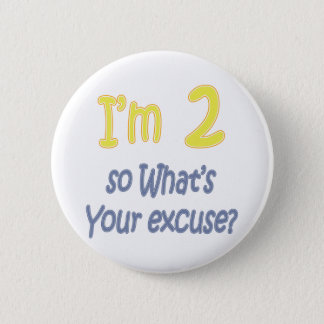 I'm 2 so what's your excuse? pinback button
