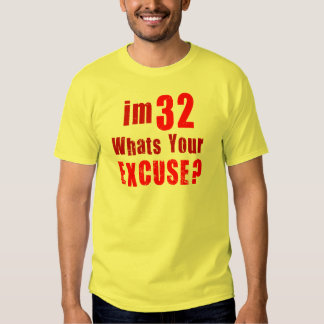 I'm 32, whats your excuse? Birthday T Shirt