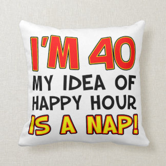I'm 40 My Idea Of Happy Hour Is A Nap Gag Gift Throw Pillow