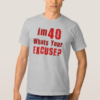 I'm 40, whats your excuse? Birthday T Shirt