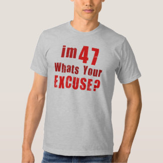 I'm 47, whats your excuse? Birthday Shirts