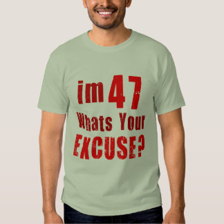 I'm 47, whats your excuse? Birthday T-shirt