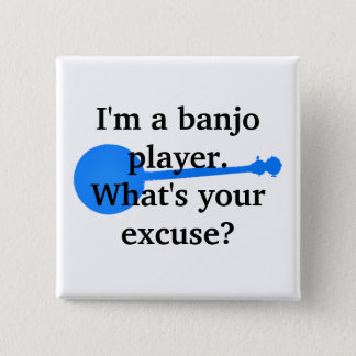 I'm a Banjo Player, What's Your Excuse? Button