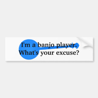 I'm a Banjo Player, What's Your Excuse? Car Bumper Sticker