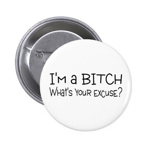 Im A Bitch Whats Your Excuse 2 Inch Round Button