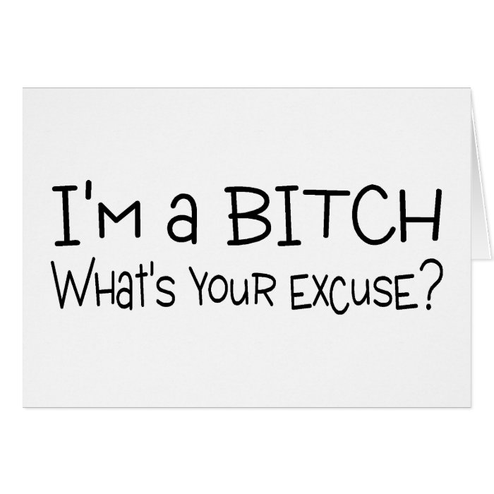 Im A Bitch Whats Your Excuse Card