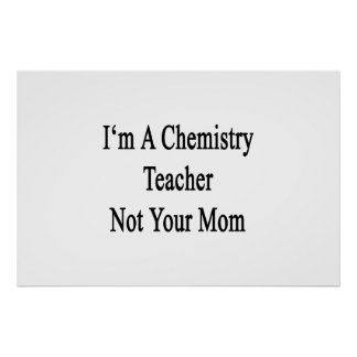 I'm A Chemistry Teacher Not Your Mom Poster